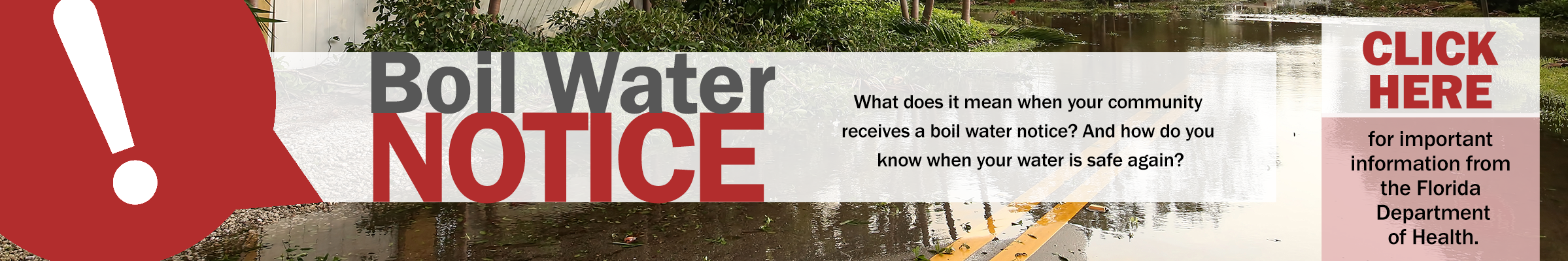 Boil Water Notice. What does it mean when your community receives a boil water notice? And how do you know when your water is safe again? Click here for important informationfrom the Florida Department of Health.
