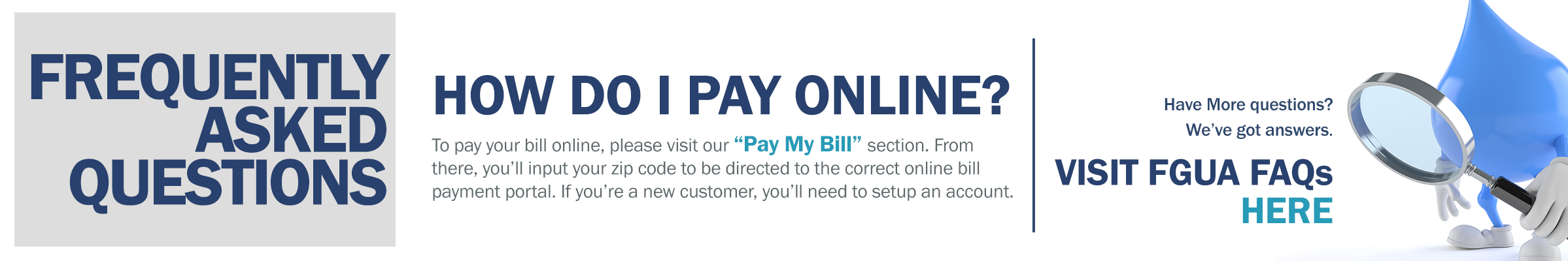 How do I pay online? To pay your bill online visit our Pay My Bill section. From there, you'll input your zip code to ber directed to the correct bill payment portal. If you're a new customer, you'll need to set up an account.