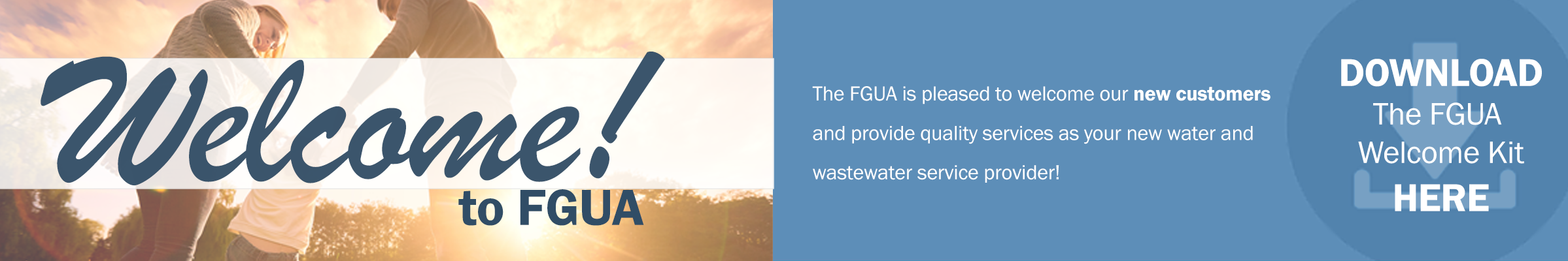 Welcome to FGUA. The FGUA is pleased to welcome our new customers and provide quality services as your new water and wastewater service provider. Download the FGUA welcome kit here.
